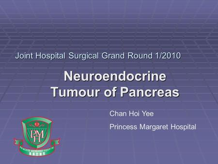 Joint Hospital Surgical Grand Round 1/2010 Neuroendocrine Tumour of Pancreas Chan Hoi Yee Princess Margaret Hospital.
