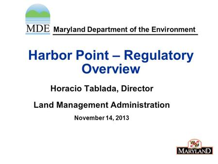 Maryland Department of the Environment Harbor Point – Regulatory Overview Horacio Tablada, Director Land Management Administration November 14, 2013.