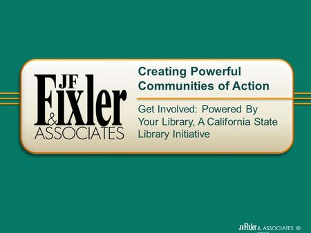 & ASSOCIATES © 2009 Get Involved: Powered By Your Library, A California State Library Initiative Creating Powerful Communities of Action.