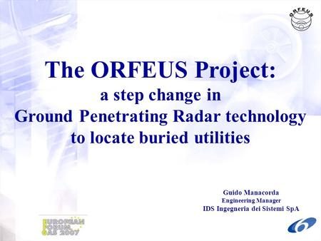 The ORFEUS Project: a step change in Ground Penetrating Radar technology to locate buried utilities Guido Manacorda Engineering Manager IDS Ingegneria.