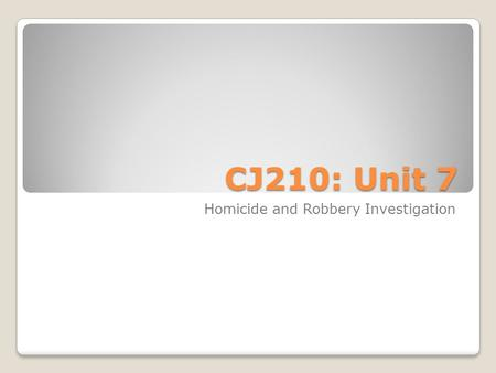 CJ210: Unit 7 Homicide and Robbery Investigation.