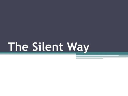The Silent Way. Outline: Peculiarities Language theory Silence Principles Teaching materials.