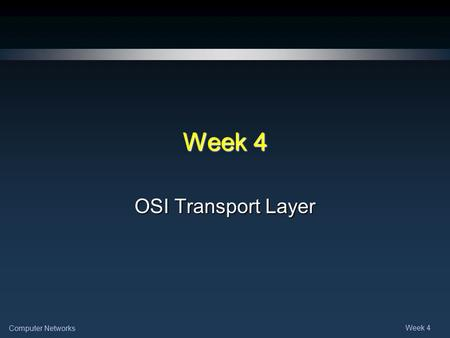 Computer Networks Week 4 OSI Transport Layer. Computer Networks Week 4 Note for Instructors These presentations are the result of a collaboration among.