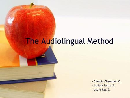 The Audiolingual Method - Claudio Cheuquén O. - Javiera Iturra S. - Laura Roa S.