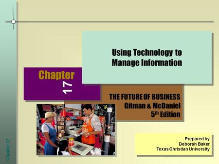 Chapter 17 THE FUTURE OF BUSINESS Gitman & McDaniel 5 th Edition THE FUTURE OF BUSINESS Gitman & McDaniel 5 th Edition Chapter Using Technology to Manage.
