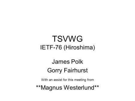 TSVWG IETF-76 (Hiroshima) James Polk Gorry Fairhurst With an assist for this meeting from **Magnus Westerlund**