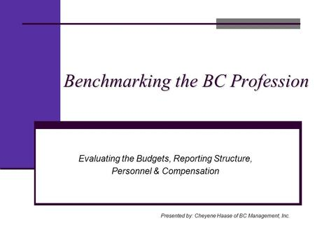 Benchmarking the BC Profession Presented by: Cheyene Haase of BC Management, Inc. Evaluating the Budgets, Reporting Structure, Personnel & Compensation.
