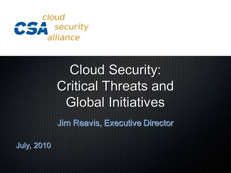 Cloud Security: Critical Threats and Global Initiatives Jim Reavis, Executive Director July, 2010.