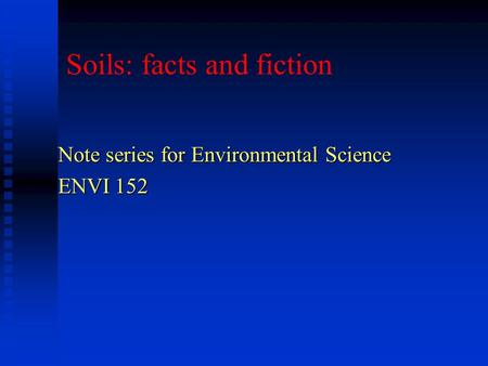 Soils: facts and fiction Note series for Environmental Science ENVI 152.