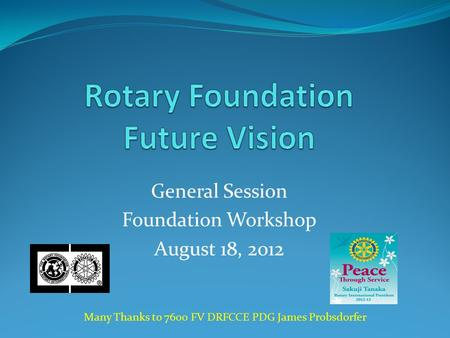 General Session Foundation Workshop August 18, 2012 Many Thanks to 7600 FV DRFCCE PDG James Probsdorfer.