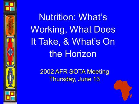 Nutrition: What's Working, What Does It Take, & What's On the Horizon 2002 AFR SOTA Meeting Thursday, June 13.