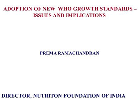 ADOPTION OF NEW WHO GROWTH STANDARDS – ISSUES AND IMPLICATIONS PREMA RAMACHANDRAN DIRECTOR, NUTRITON FOUNDATION OF INDIA.