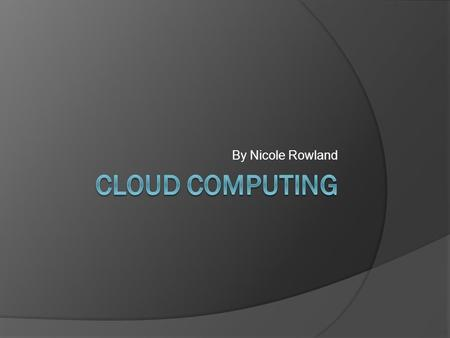 By Nicole Rowland. What is Cloud Computing?  Cloud computing means that infrastructure, applications, and business processes can be delivered to you.