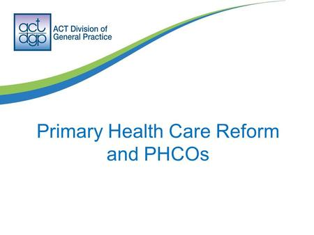 Primary Health Care Reform and PHCOs. Giving voice during a period of change The one thing we know is reform will occur in the health sector and primary.
