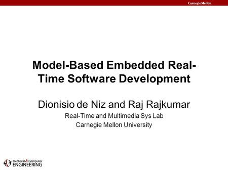 Model-Based Embedded Real- Time Software Development Dionisio de Niz and Raj Rajkumar Real-Time and Multimedia Sys Lab Carnegie Mellon University.
