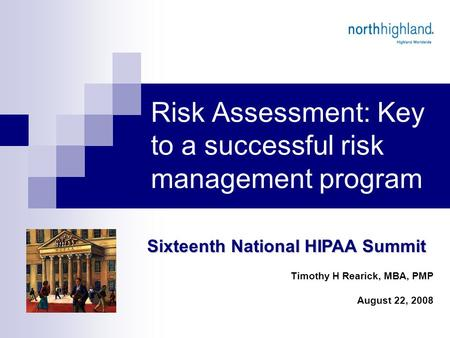 Risk Assessment: Key to a successful risk management program Sixteenth National HIPAA Summit Timothy H Rearick, MBA, PMP August 22, 2008.