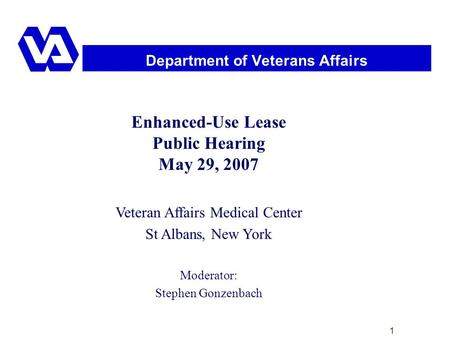 1 Department of Veterans Affairs Enhanced-Use Lease Public Hearing May 29, 2007 Veteran Affairs Medical Center St Albans, New York Moderator: Stephen Gonzenbach.