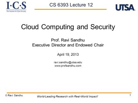 1 Cloud Computing and Security Prof. Ravi Sandhu Executive Director and Endowed Chair April 19, 2013  © Ravi Sandhu.