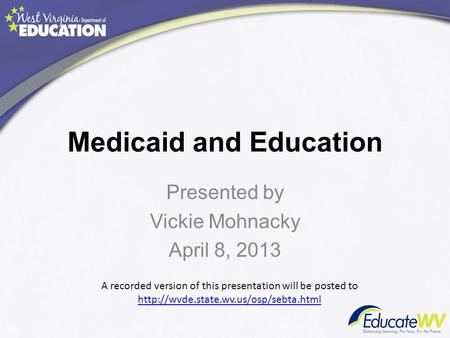 Medicaid and Education Presented by Vickie Mohnacky April 8, 2013 A recorded version of this presentation will be posted to