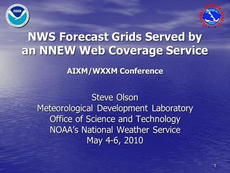 1 NWS Forecast Grids Served by an NNEW Web Coverage Service AIXM/WXXM Conference Steve Olson Meteorological Development Laboratory Office of Science and.