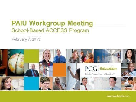 PAIU Workgroup Meeting School-Based ACCESS Program February 7, 2013 www.pcgeducation.com.