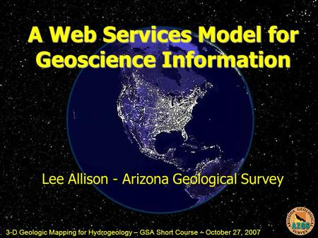 A Web Services Model for Geoscience Information Lee Allison - Arizona Geological Survey 3-D Geologic Mapping for Hydrogeology – GSA Short Course – October.