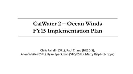 CalWater 2 – Ocean Winds FY15 Implementation Plan Chris Fairall (ESRL), Paul Chang (NESDIS), Allen White (ESRL), Ryan Spackman (STC/ESRL), Marty Ralph.
