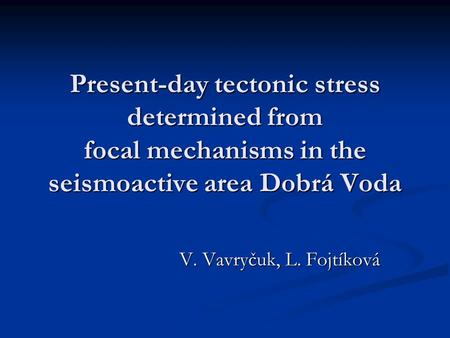 Present-day tectonic stress determined from focal mechanisms in the seismoactive area Dobrá Voda V. Vavryčuk, L. Fojtíková.