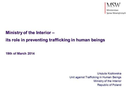 Ministry of the Interior – its role in preventing trafficking in human beings 19th of March 2014 Urszula Kozłowska Unit against Trafficking in Human Beings.