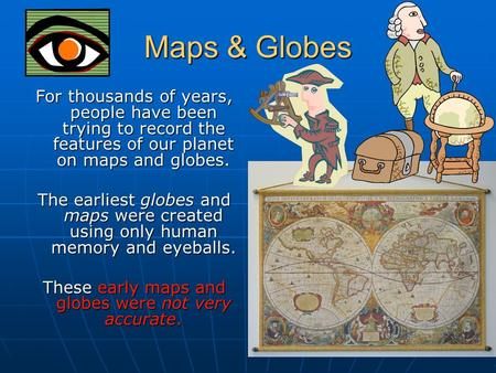 Maps & Globes For thousands of years, people have been trying to record the features of our planet on maps and globes. The earliest globes and maps were.