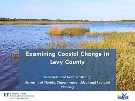 Examining Coastal Change in Levy County Sean Reiss and Kevin Szatmary University of Florida, Department of Urban and Regional Planning.