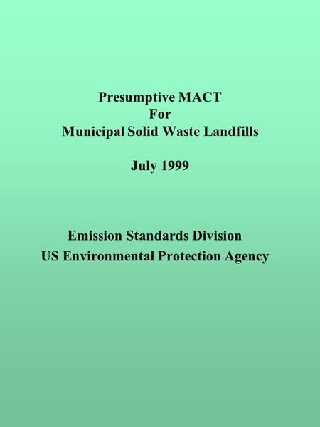 Presumptive MACT For Municipal Solid Waste Landfills July 1999 Emission Standards Division US Environmental Protection Agency.