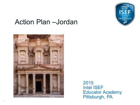 Intel ISEF Educator Academy Intel ® Education Programs 2015 Intel ISEF Educator Academy Pittsburgh, PA Action Plan –Jordan 1.