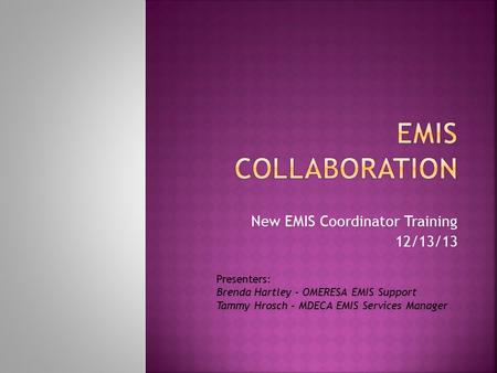New EMIS Coordinator Training 12/13/13 Presenters: Brenda Hartley – OMERESA EMIS Support Tammy Hrosch – MDECA EMIS Services Manager.