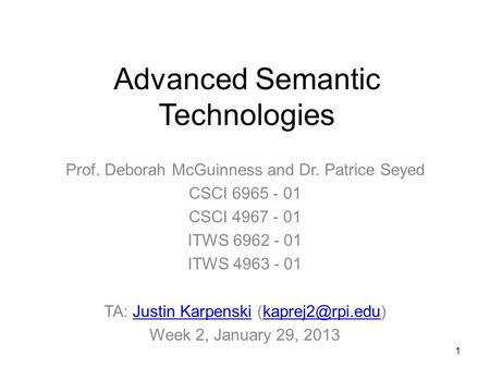 1 Advanced Semantic Technologies Prof. Deborah McGuinness and Dr. Patrice Seyed CSCI 6965 - 01 CSCI 4967 - 01 ITWS 6962 - 01 ITWS 4963 - 01 TA: Justin.