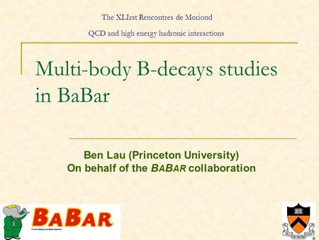 1 Multi-body B-decays studies in BaBar Ben Lau (Princeton University) On behalf of the B A B AR collaboration The XLIrst Rencontres de Moriond QCD and.
