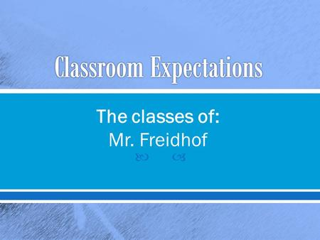  The classes of: Mr. Freidhof.  Be prompt o Be ready to learn when class begins.  Be prepared o Have materials with you and know due dates.  Be a.