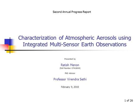 1 of 26 Characterization of Atmospheric Aerosols using Integrated Multi-Sensor Earth Observations Presented by Ratish Menon (Roll Number 07418004) PhD.