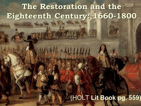 The Restoration and the Eighteenth Century: 1660-1800 (HOLT Lit Book pg. 559)