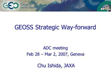 ADC meeting Feb 28 – Mar 2, 2007, Geneva Chu Ishida, JAXA GEOSS Strategic Way-forward.