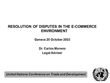 RESOLUTION OF DISPUTES IN THE E-COMMERCE ENVIRONMENT Geneva 20 October 2003 Dr. Carlos Moreno Legal Adviser United Nations Conference on Trade and Development.