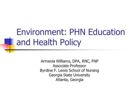 Environment: PHN Education and Health Policy Armenia Williams, DPA, RNC, FNP Associate Professor Byrdine F. Lewis School of Nursing Georgia State University.
