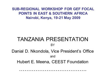 SUB-REGIONAL WORKSHOP FOR GEF FOCAL POINTS IN EAST & SOUTHERN AFRICA Nairobi, Kenya, 19-21 May 2009 TANZANIA PRESENTATION BY Danial D. Nkondola, Vice President's.
