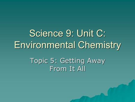 Science 9: Unit C: Environmental Chemistry Topic 5: Getting Away From It All.
