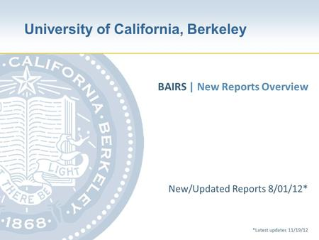 University of California, Berkeley New/Updated Reports 8/01/12* *Latest updates 11/19/12 BAIRS | New Reports Overview.