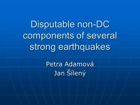 Disputable non-DC components of several strong earthquakes Petra Adamová Jan Šílený.