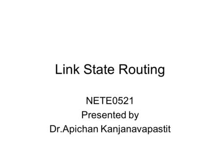 Link State Routing NETE0521 Presented by Dr.Apichan Kanjanavapastit.