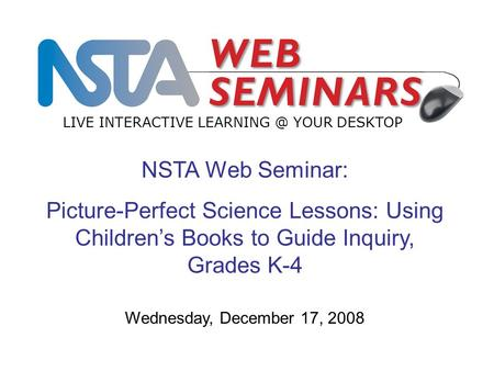 NSTA Web Seminar: Picture-Perfect Science Lessons: Using Children's Books to Guide Inquiry, Grades K-4 LIVE INTERACTIVE YOUR DESKTOP Wednesday,