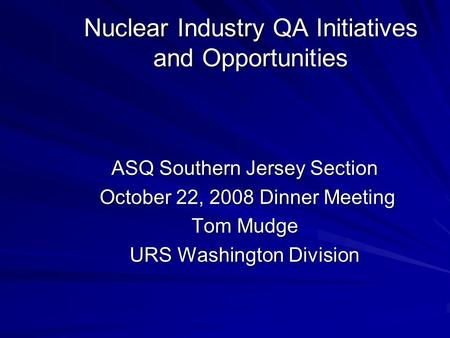 Nuclear Industry QA Initiatives and Opportunities ASQ Southern Jersey Section October 22, 2008 Dinner Meeting October 22, 2008 Dinner Meeting Tom Mudge.