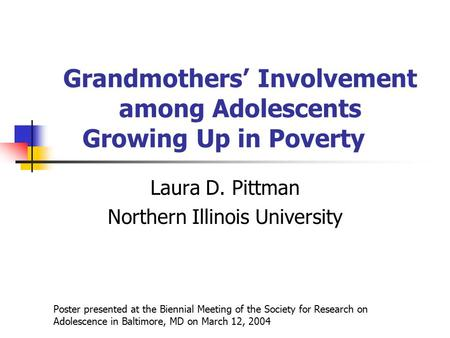 Grandmothers' Involvement among Adolescents Growing Up in Poverty Laura D. Pittman Northern Illinois University Poster presented at the Biennial Meeting.